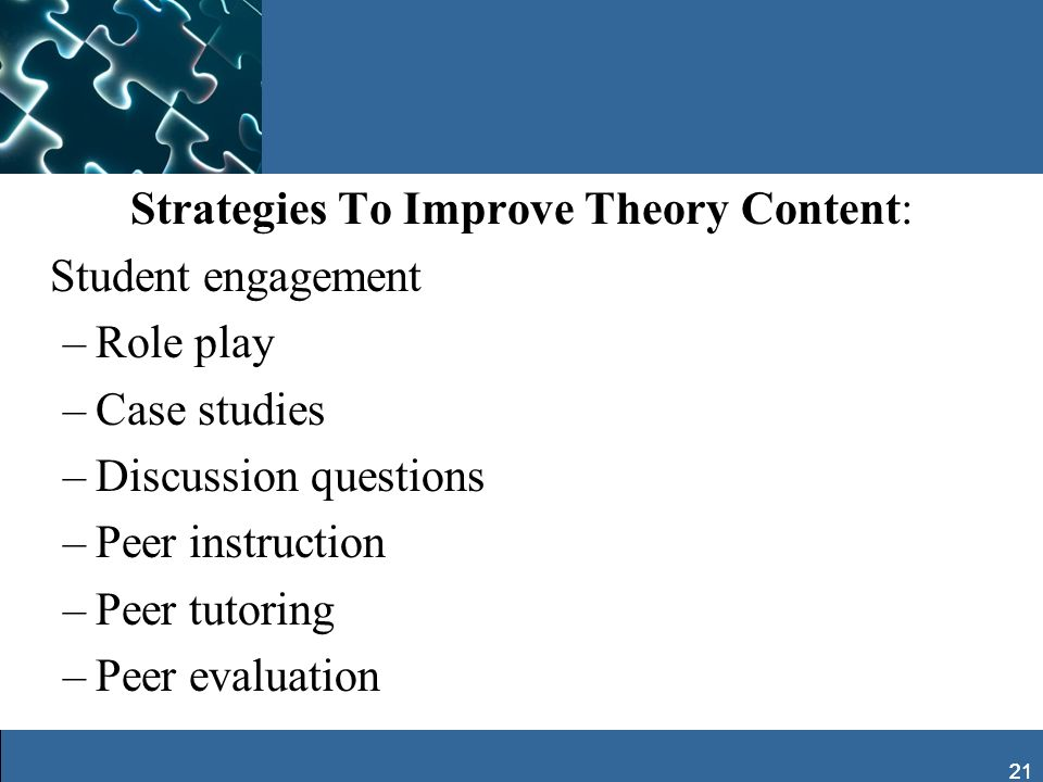 21 Strategies To Improve Theory Content: Student engagement –Role play –Case studies –Discussion questions –Peer instruction –Peer tutoring –Peer eval