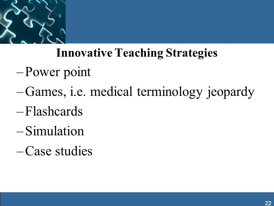 22 Innovative Teaching Strategies –Power point –Games, i.e. medical terminology jeopardy –Flashcards –Simulation –Case studies 22