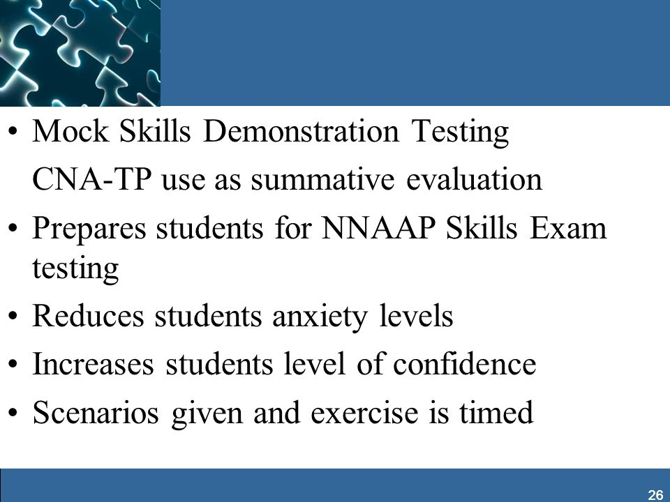 26 Mock Skills Demonstration Testing CNA-TP use as summative evaluation Prepares students for NNAAP Skills Exam testing Reduces students anxiety level