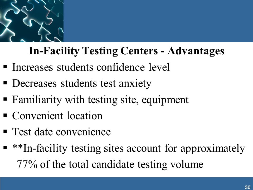 30 In-Facility Testing Centers - Advantages Increases students confidence level Decreases students test anxiety Familiarity with testing site, equipme