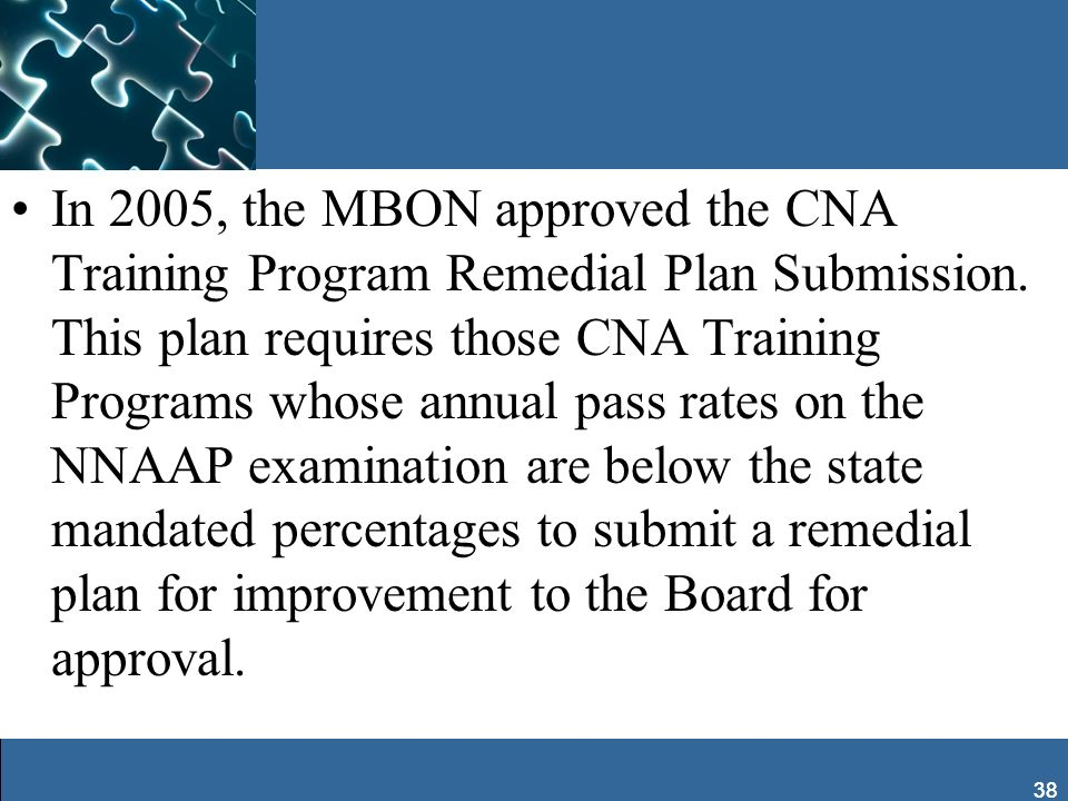 38 In 2005, the MBON approved the CNA Training Program Remedial Plan Submission. This plan requires those CNA Training Programs whose annual pass rate