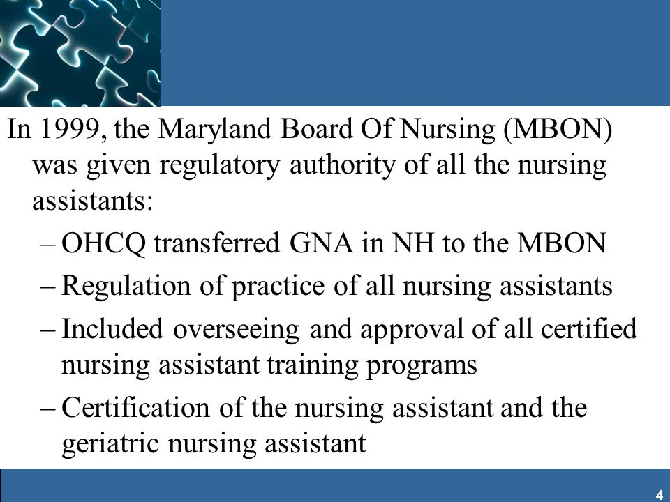 4 In 1999, the Maryland Board Of Nursing (MBON) was given regulatory authority of all the nursing assistants: –OHCQ transferred GNA in NH to the MBON