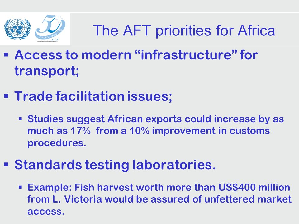 The AFT priorities for Africa Access to modern infrastructure for transport; Trade facilitation issues; Studies suggest African exports could increase by as much as 17% from a 10% improvement in customs procedures.