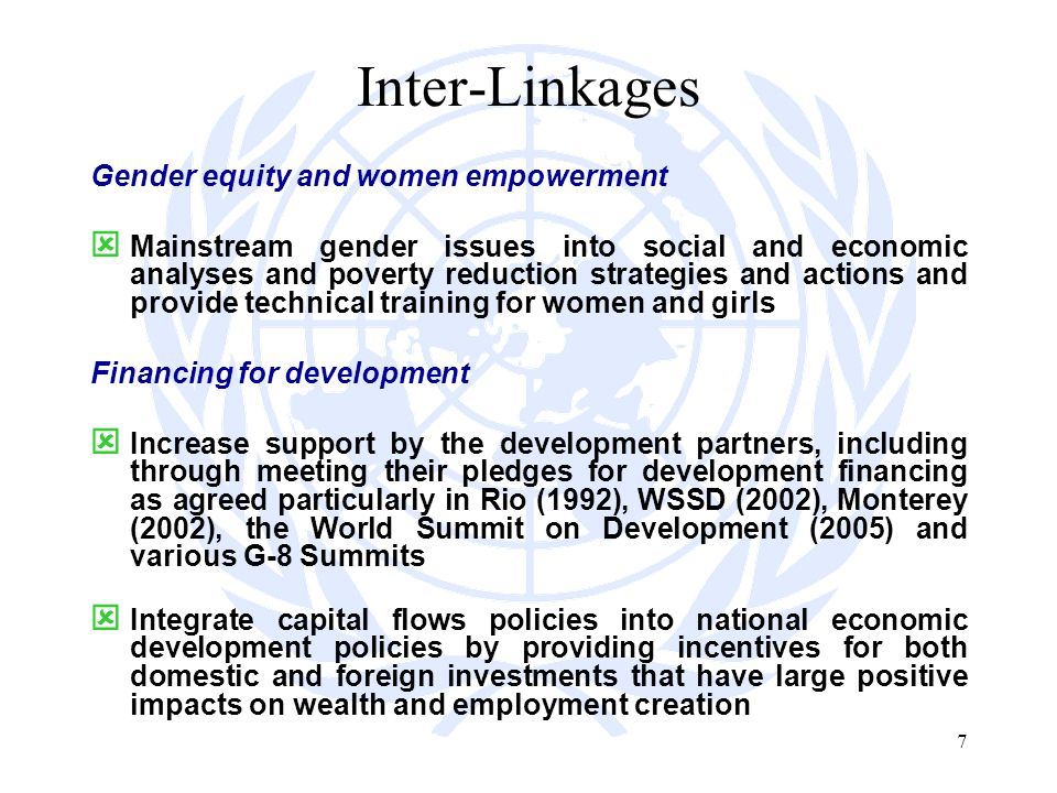 7 Inter-Linkages Gender equity and women empowerment Mainstream gender issues into social and economic analyses and poverty reduction strategies and actions and provide technical training for women and girls Financing for development Increase support by the development partners, including through meeting their pledges for development financing as agreed particularly in Rio (1992), WSSD (2002), Monterey (2002), the World Summit on Development (2005) and various G-8 Summits Integrate capital flows policies into national economic development policies by providing incentives for both domestic and foreign investments that have large positive impacts on wealth and employment creation
