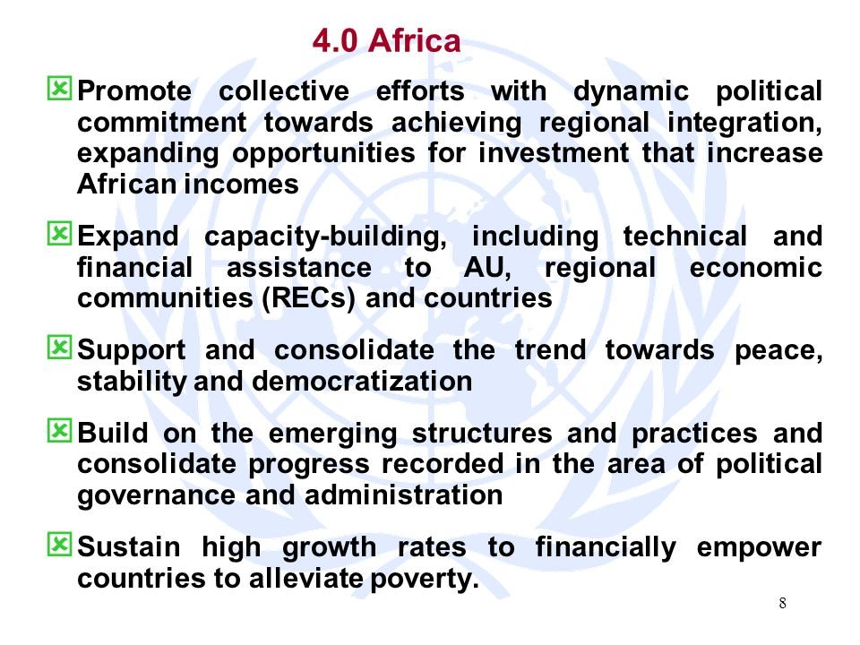 8 4.0 Africa Promote collective efforts with dynamic political commitment towards achieving regional integration, expanding opportunities for investment that increase African incomes Expand capacity-building, including technical and financial assistance to AU, regional economic communities (RECs) and countries Support and consolidate the trend towards peace, stability and democratization Build on the emerging structures and practices and consolidate progress recorded in the area of political governance and administration Sustain high growth rates to financially empower countries to alleviate poverty.