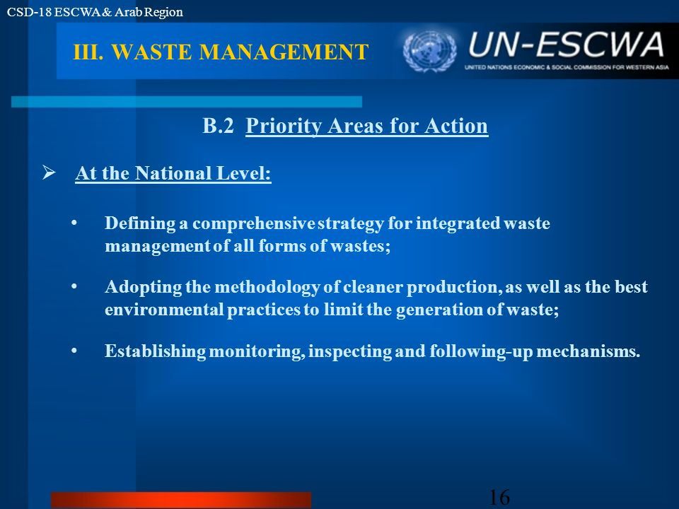 CSD-18 ESCWA & Arab Region 16 B.2 Priority Areas for Action At the National Level: Defining a comprehensive strategy for integrated waste management of all forms of wastes; Adopting the methodology of cleaner production, as well as the best environmental practices to limit the generation of waste; Establishing monitoring, inspecting and following-up mechanisms.