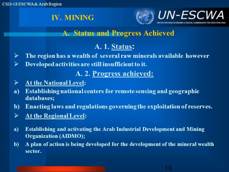 CSD-18 ESCWA & Arab Region 18 IV.MINING A. 1. Status : The region has a wealth of several raw minerals available however Developed activities are stil