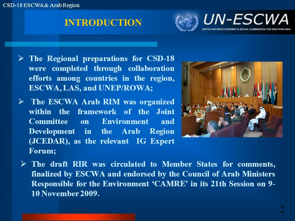 CSD-18 ESCWA & Arab Region 2 INTRODUCTION The Regional preparations for CSD-18 were completed through collaboration efforts among countries in the region, ESCWA, LAS, and UNEP/ROWA; The ESCWA Arab RIM was organized within the framework of the Joint Committee on Environment and Development in the Arab Region (JCEDAR), as the relevant IG Expert Forum; The draft RIR was circulated to Member States for comments, finalized by ESCWA and endorsed by the Council of Arab Ministers Responsible for the Environment CAMRE in its 21th Session on 9- 10 November 2009.