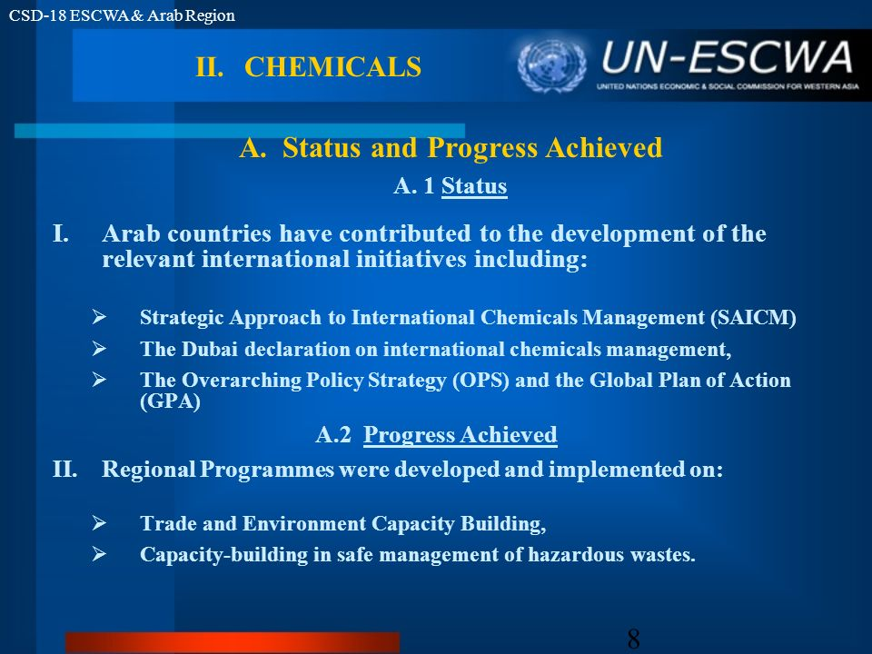 CSD-18 ESCWA & Arab Region 8 II.CHEMICALS I.Arab countries have contributed to the development of the relevant international initiatives including: Strategic Approach to International Chemicals Management (SAICM) The Dubai declaration on international chemicals management, The Overarching Policy Strategy (OPS) and the Global Plan of Action (GPA) A.2 Progress Achieved II.Regional Programmes were developed and implemented on: Trade and Environment Capacity Building, Capacity-building in safe management of hazardous wastes.