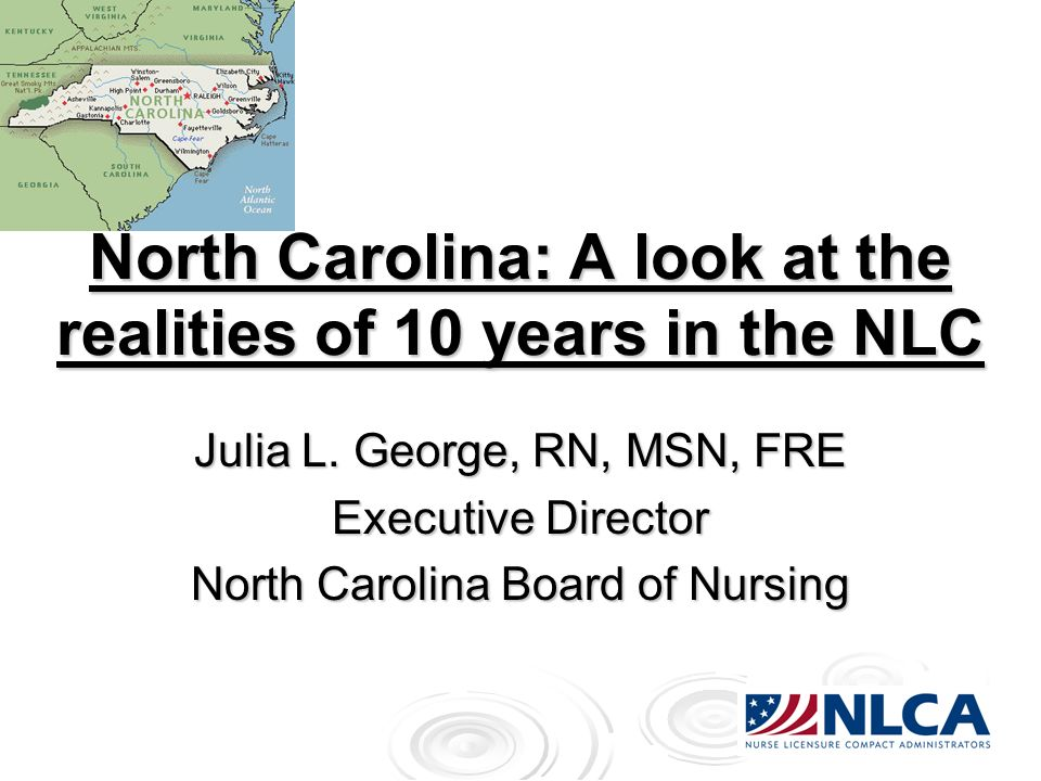 North Carolina: A look at the realities of 10 years in the NLC Julia L. George, RN, MSN, FRE Executive Director North Carolina Board of Nursing