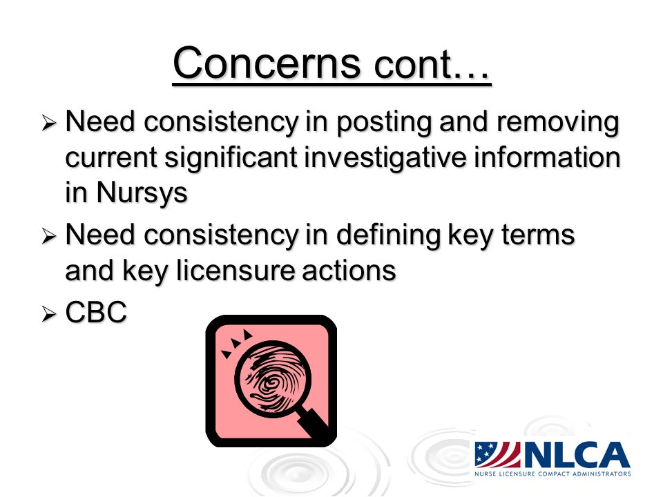 Concerns cont… Need consistency in posting and removing current significant investigative information in Nursys Need consistency in posting and removing current significant investigative information in Nursys Need consistency in defining key terms and key licensure actions Need consistency in defining key terms and key licensure actions CBC CBC