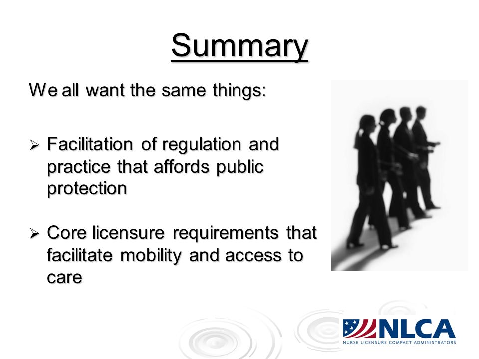 Summary We all want the same things: Facilitation of regulation and practice that affords public protection Facilitation of regulation and practice that affords public protection Core licensure requirements that facilitate mobility and access to care Core licensure requirements that facilitate mobility and access to care