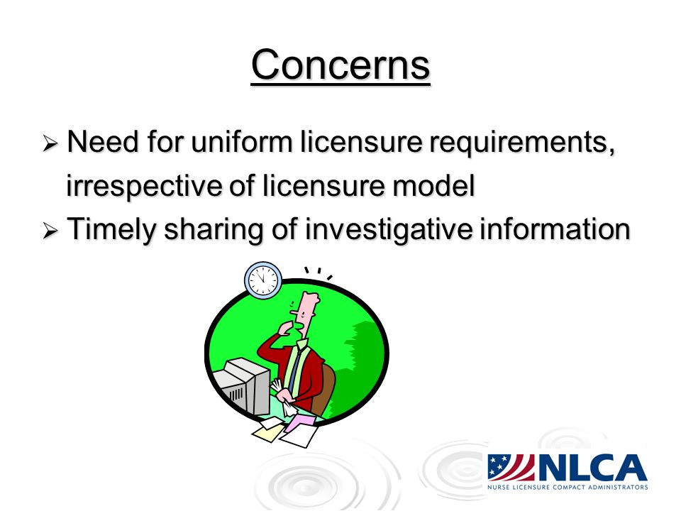 Concerns Need for uniform licensure requirements, Need for uniform licensure requirements, irrespective of licensure model irrespective of licensure model Timely sharing of investigative information Timely sharing of investigative information