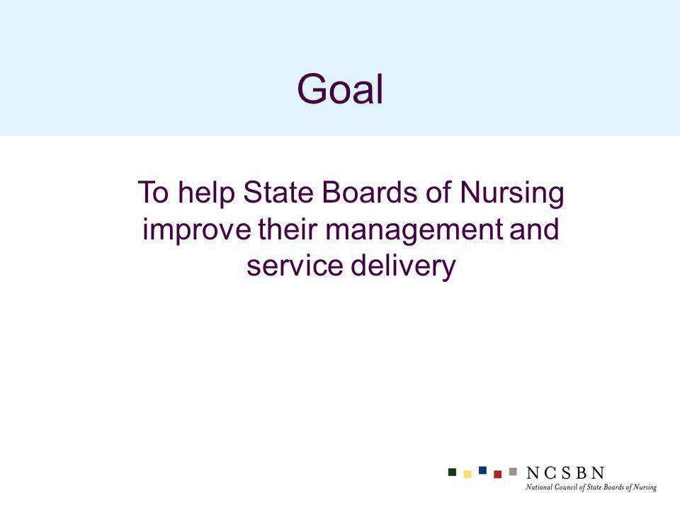 Goal To help State Boards of Nursing improve their management and service delivery