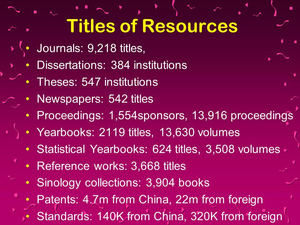 Titles of Resources Journals: 9,218 titles, Dissertations: 384 institutions Theses: 547 institutions Newspapers: 542 titles Proceedings: 1,554sponsors, 13,916 proceedings Yearbooks: 2119 titles, 13,630 volumes Statistical Yearbooks: 624 titles, 3,508 volumes Reference works: 3,668 titles Sinology collections: 3,904 books Patents: 4.7m from China, 22m from foreign Standards: 140K from China, 320K from foreign