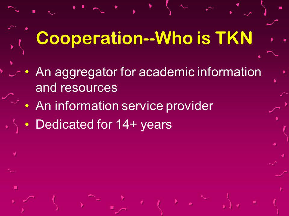 Cooperation--Who is TKN An aggregator for academic information and resources An information service provider Dedicated for 14+ years