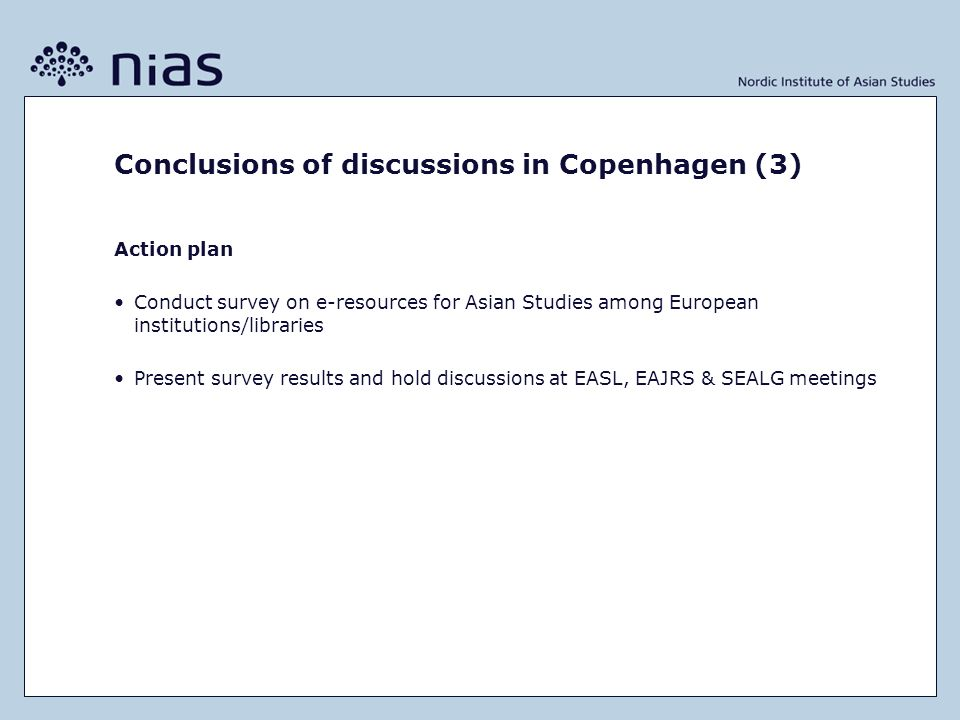 Conclusions of discussions in Copenhagen (3) Action plan Conduct survey on e-resources for Asian Studies among European institutions/libraries Present