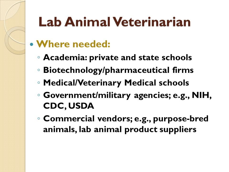 Lab Animal Veterinarian Where needed: Academia: private and state schools Biotechnology/pharmaceutical firms Medical/Veterinary Medical schools Govern