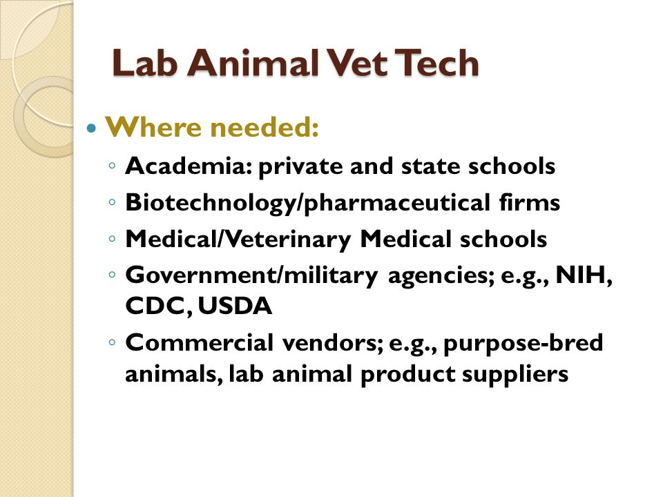 Lab Animal Vet Tech Where needed: Academia: private and state schools Biotechnology/pharmaceutical firms Medical/Veterinary Medical schools Government