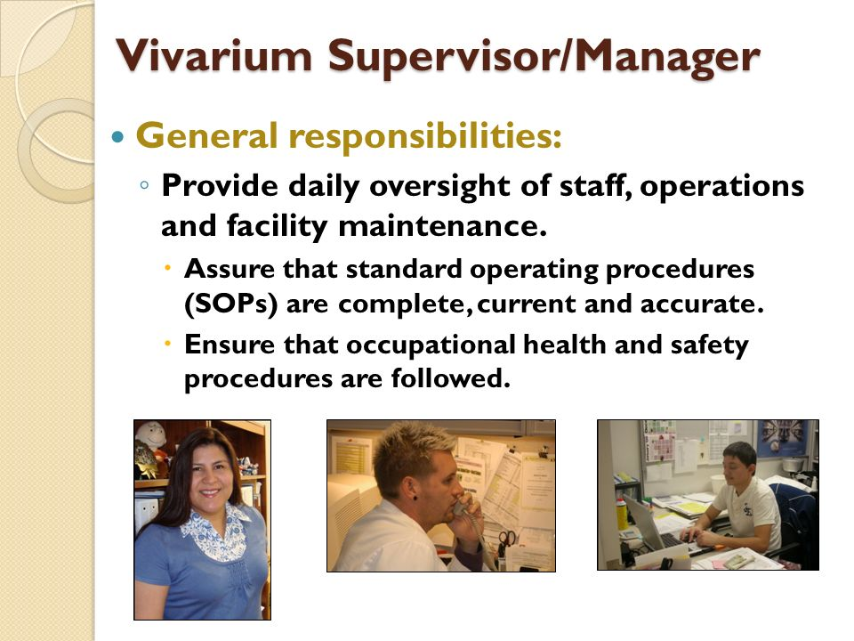 Vivarium Supervisor/Manager General responsibilities: Provide daily oversight of staff, operations and facility maintenance.