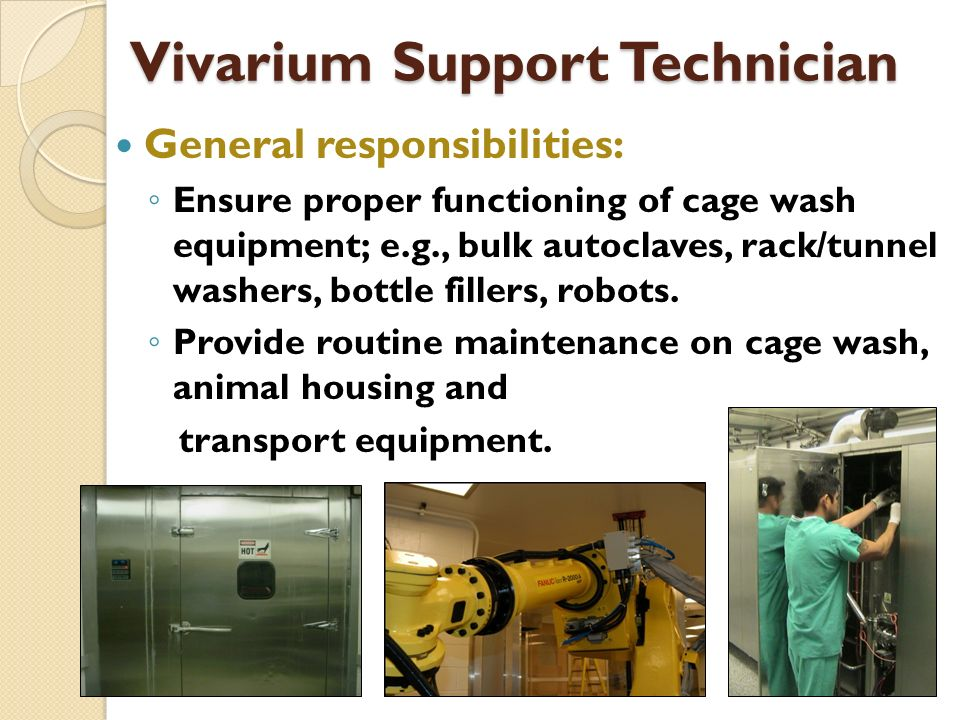 Vivarium Support Technician General responsibilities: Ensure proper functioning of cage wash equipment; e.g., bulk autoclaves, rack/tunnel washers, bottle fillers, robots.