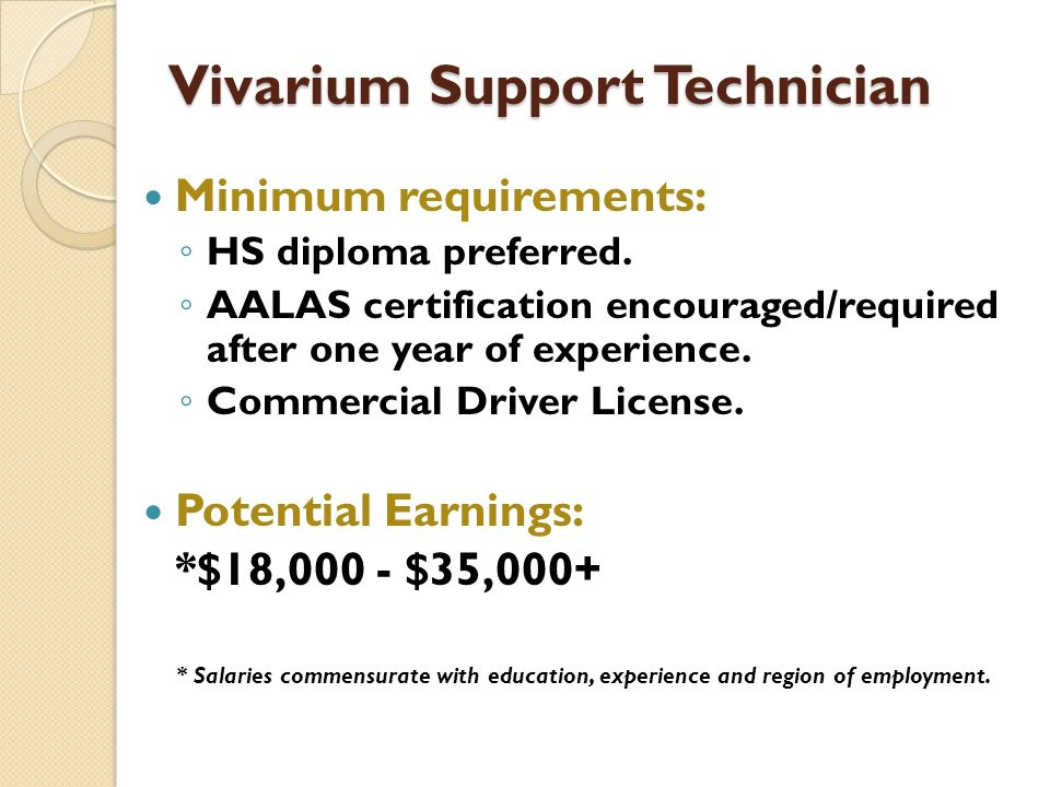 Vivarium Support Technician Minimum requirements: HS diploma preferred. AALAS certification encouraged/required after one year of experience. Commerci