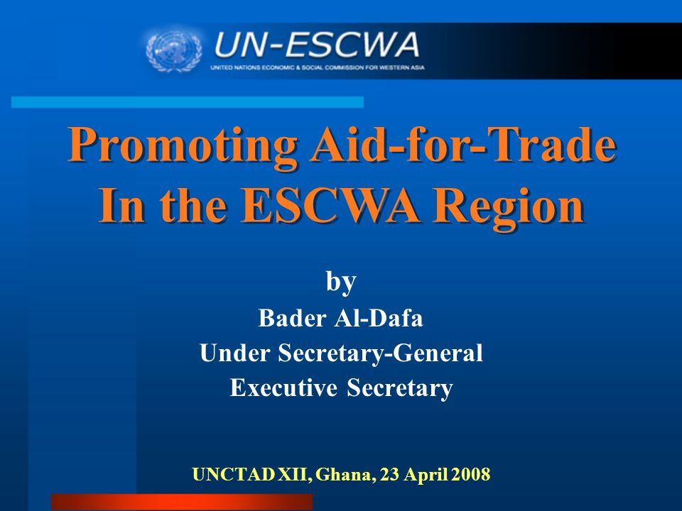 b y Bader Al-Dafa Under Secretary-General Executive Secretary UNCTAD XII, Ghana, 23 April 2008 Promoting Aid-for-Trade In the ESCWA Region Promoting Aid-for-Trade In the ESCWA Region