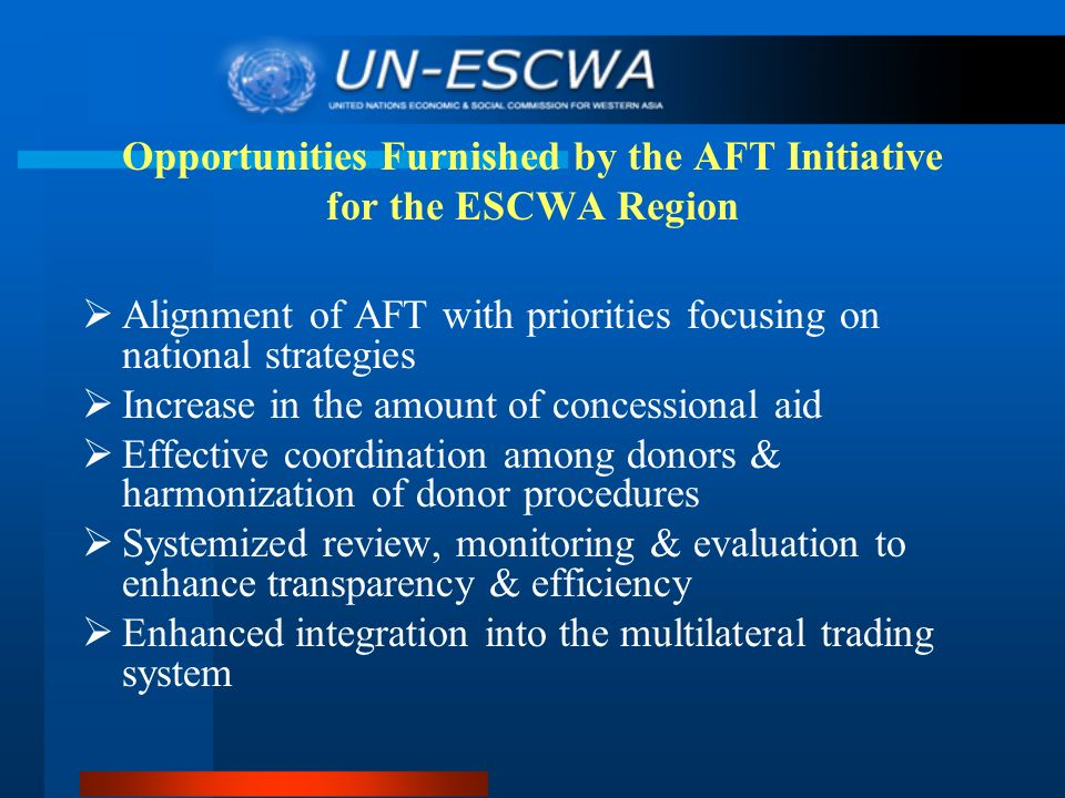 Opportunities Furnished by the AFT Initiative for the ESCWA Region Alignment of AFT with priorities focusing on national strategies Increase in the amount of concessional aid Effective coordination among donors & harmonization of donor procedures Systemized review, monitoring & evaluation to enhance transparency & efficiency Enhanced integration into the multilateral trading system