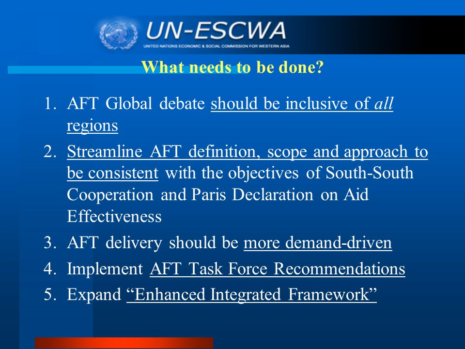 1.AFT Global debate should be inclusive of all regions 2.Streamline AFT definition, scope and approach to be consistent with the objectives of South-South Cooperation and Paris Declaration on Aid Effectiveness 3.AFT delivery should be more demand-driven 4.Implement AFT Task Force Recommendations 5.Expand Enhanced Integrated Framework What needs to be done?