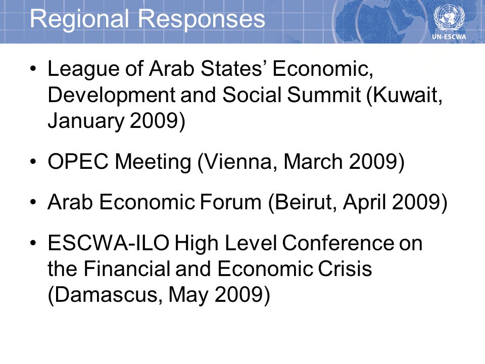 Regional Responses League of Arab States Economic, Development and Social Summit (Kuwait, January 2009) OPEC Meeting (Vienna, March 2009) Arab Economic Forum (Beirut, April 2009) ESCWA-ILO High Level Conference on the Financial and Economic Crisis (Damascus, May 2009)
