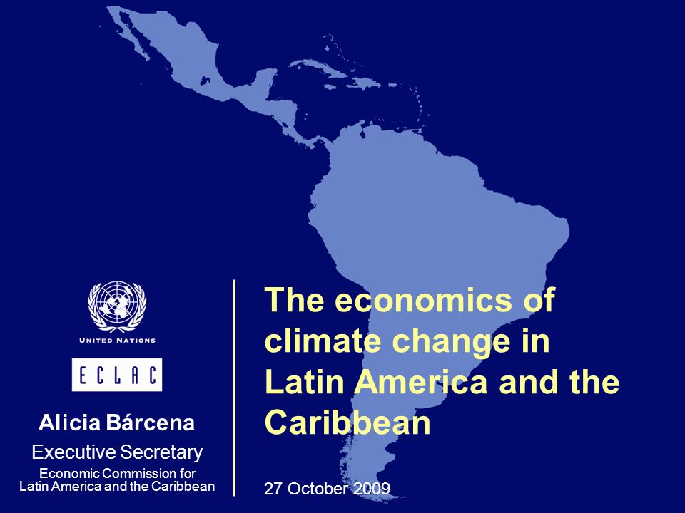 The economics of climate change in Latin America and the Caribbean 27 October 2009 Alicia Bárcena Executive Secretary Economic Commission for Latin America and the Caribbean