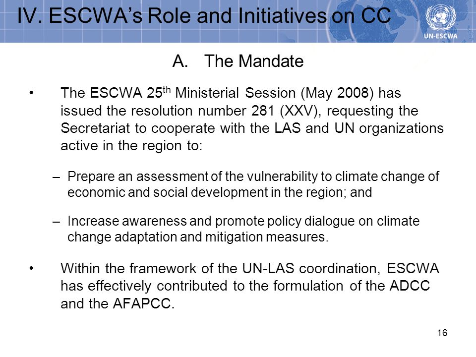 16 A.The Mandate The ESCWA 25 th Ministerial Session (May 2008) has issued the resolution number 281 (XXV), requesting the Secretariat to cooperate wi