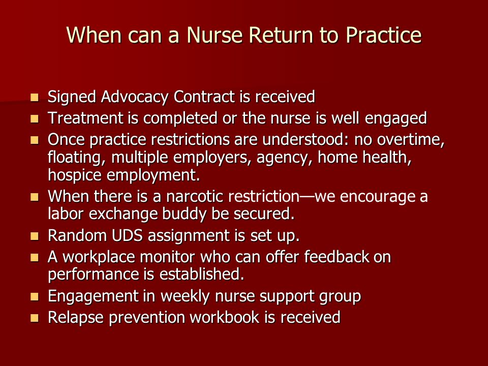 When can a Nurse Return to Practice Signed Advocacy Contract is received Signed Advocacy Contract is received Treatment is completed or the nurse is well engaged Treatment is completed or the nurse is well engaged Once practice restrictions are understood: no overtime, floating, multiple employers, agency, home health, hospice employment.