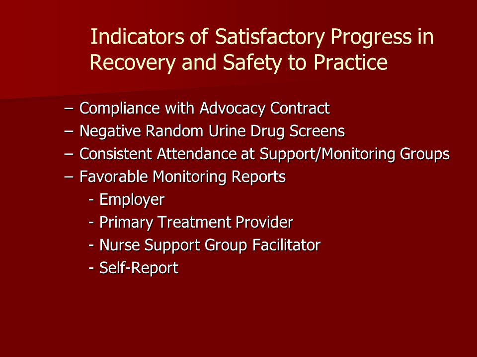 Indicators of Satisfactory Progress in Recovery and Safety to Practice –Compliance with Advocacy Contract –Negative Random Urine Drug Screens –Consistent Attendance at Support/Monitoring Groups –Favorable Monitoring Reports - Employer - Primary Treatment Provider - Nurse Support Group Facilitator - Self-Report