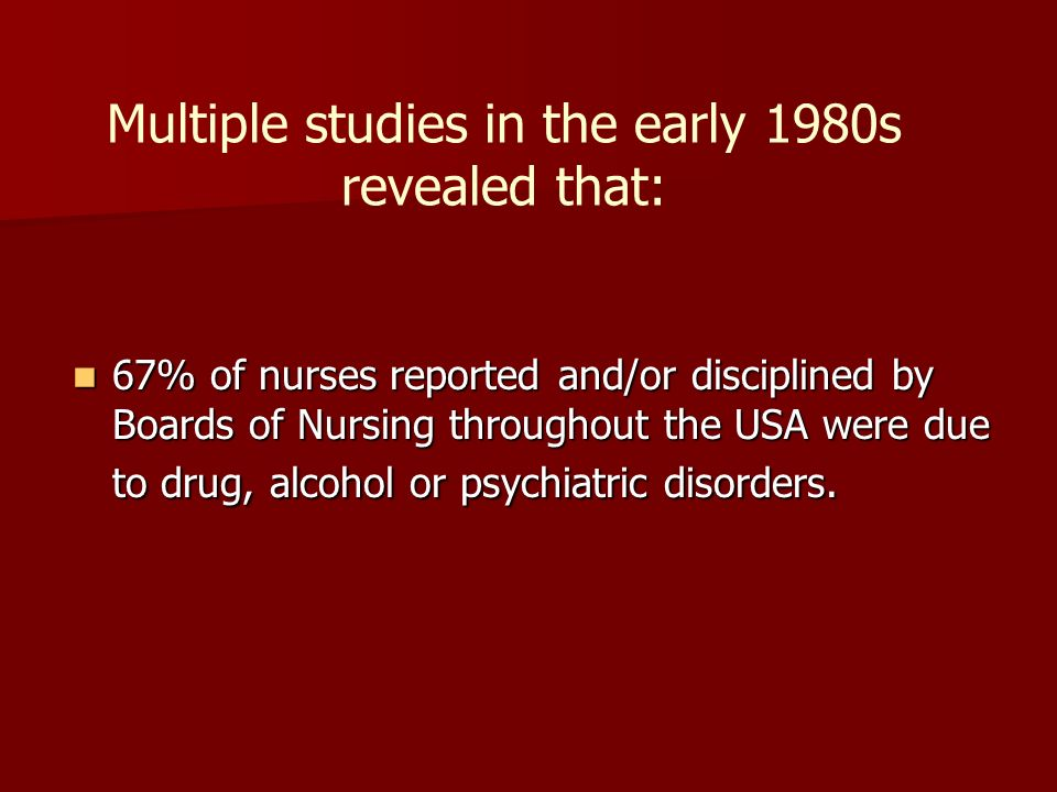 Multiple studies in the early 1980s revealed that: 67% of nurses reported and/or disciplined by Boards of Nursing throughout the USA were due to drug, alcohol or psychiatric disorders.