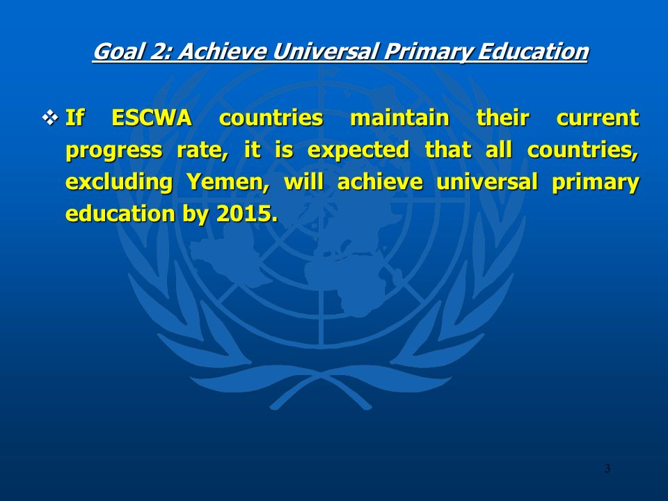3 Goal 2: Achieve Universal Primary Education If ESCWA countries maintain their current progress rate, it is expected that all countries, excluding Ye