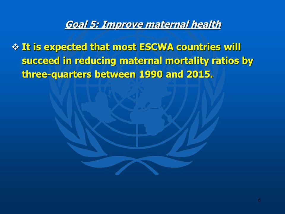 6 Goal 5: Improve maternal health It is expected that most ESCWA countries will succeed in reducing maternal mortality ratios by three-quarters betwee
