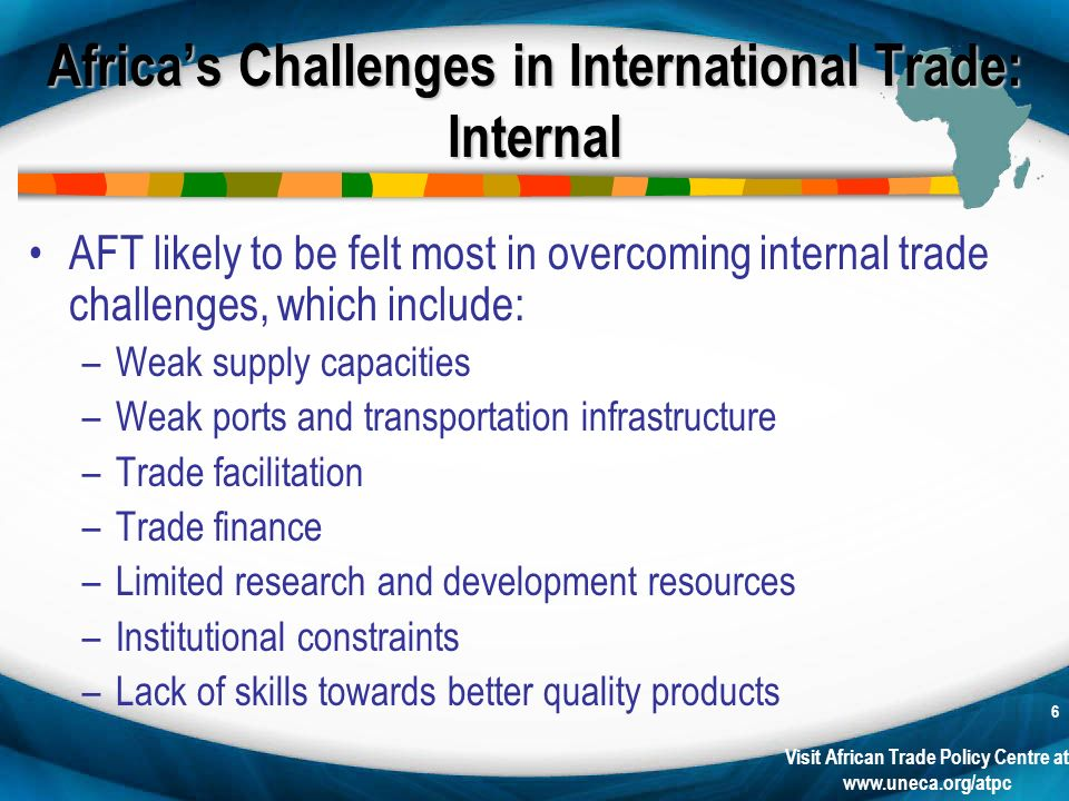 Visit African Trade Policy Centre at www.uneca.org/atpc 6 Africas Challenges in International Trade: Internal AFT likely to be felt most in overcoming internal trade challenges, which include: –Weak supply capacities –Weak ports and transportation infrastructure –Trade facilitation –Trade finance –Limited research and development resources –Institutional constraints –Lack of skills towards better quality products