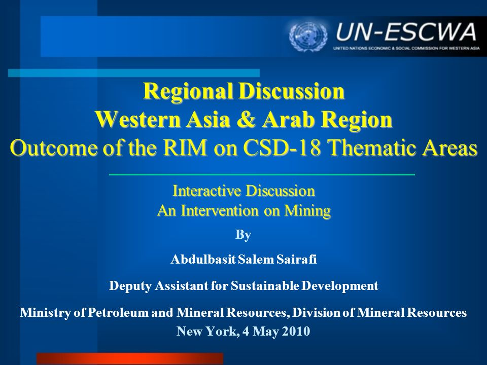 Regional Discussion Western Asia & Arab Region Outcome of the RIM on CSD-18 Thematic Areas Interactive Discussion An Intervention on Mining By Abdulba