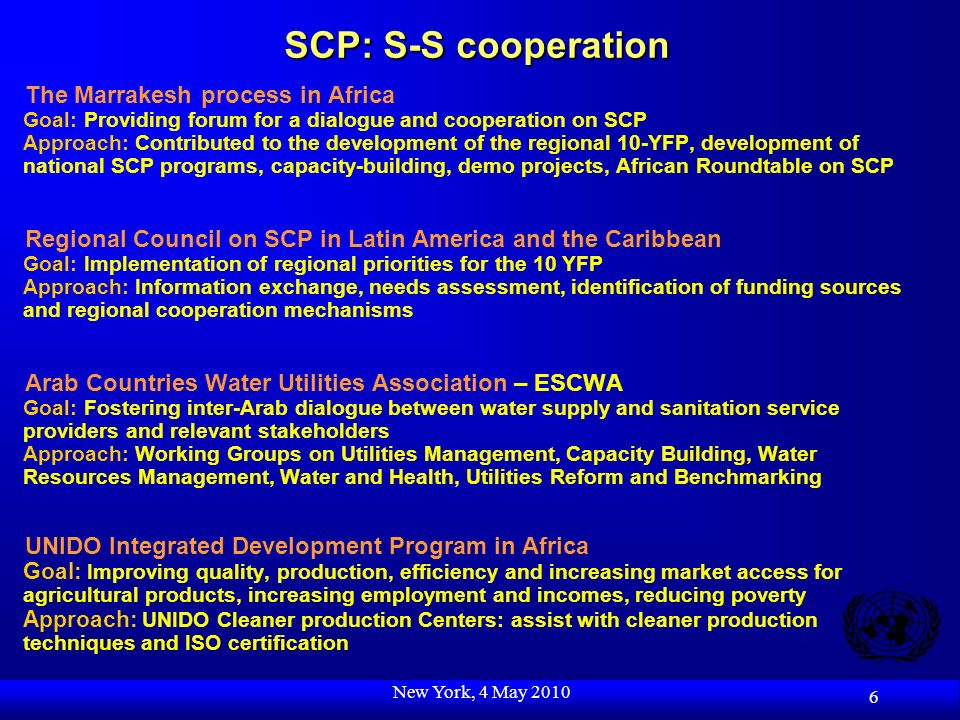 New York, 4 May 2010 6 SCP: S-S cooperation The Marrakesh process in Africa Goal: Providing forum for a dialogue and cooperation on SCP Approach: Contributed to the development of the regional 10-YFP, development of national SCP programs, capacity-building, demo projects, African Roundtable on SCP Regional Council on SCP in Latin America and the Caribbean Goal: Implementation of regional priorities for the 10 YFP Approach: Information exchange, needs assessment, identification of funding sources and regional cooperation mechanisms Arab Countries Water Utilities Association – ESCWA Goal: Fostering inter-Arab dialogue between water supply and sanitation service providers and relevant stakeholders Approach: Working Groups on Utilities Management, Capacity Building, Water Resources Management, Water and Health, Utilities Reform and Benchmarking UNIDO Integrated Development Program in Africa Goal: Improving quality, production, efficiency and increasing market access for agricultural products, increasing employment and incomes, reducing poverty Approach: UNIDO Cleaner production Centers: assist with cleaner production techniques and ISO certification