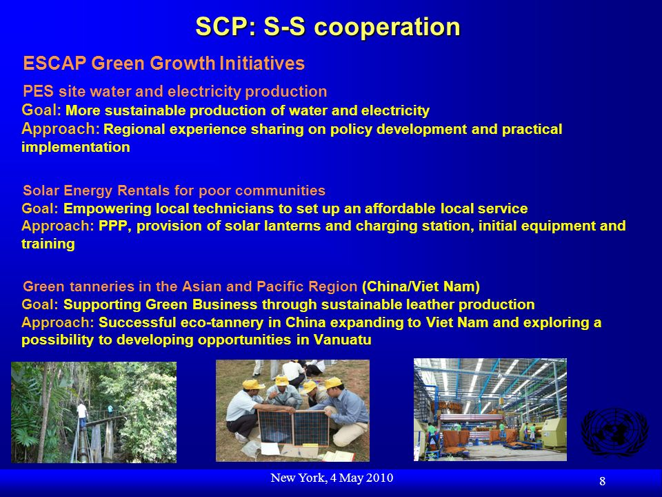 New York, 4 May 2010 8 SCP: S-S cooperation ESCAP Green Growth Initiatives PES site water and electricity production Goal: More sustainable production of water and electricity Approach: Regional experience sharing on policy development and practical implementation Solar Energy Rentals for poor communities Goal: Empowering local technicians to set up an affordable local service Approach: PPP, provision of solar lanterns and charging station, initial equipment and training Green tanneries in the Asian and Pacific Region (China/Viet Nam) Goal: Supporting Green Business through sustainable leather production Approach: Successful eco-tannery in China expanding to Viet Nam and exploring a possibility to developing opportunities in Vanuatu