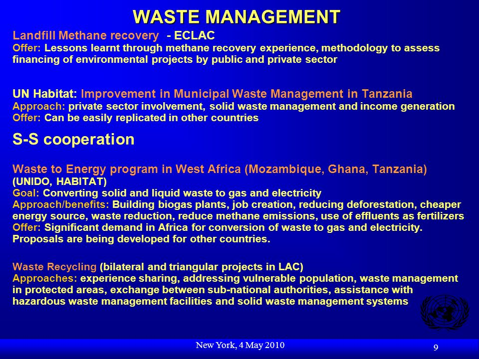New York, 4 May 2010 9 WASTE MANAGEMENT Landfill Methane recovery - ECLAC Offer: Lessons learnt through methane recovery experience, methodology to assess financing of environmental projects by public and private sector UN Habitat: Improvement in Municipal Waste Management in Tanzania Approach: private sector involvement, solid waste management and income generation Offer: Can be easily replicated in other countries S-S cooperation Waste to Energy program in West Africa (Mozambique, Ghana, Tanzania) (UNIDO, HABITAT) Goal: Converting solid and liquid waste to gas and electricity Approach/benefits: Building biogas plants, job creation, reducing deforestation, cheaper energy source, waste reduction, reduce methane emissions, use of effluents as fertilizers Offer: Significant demand in Africa for conversion of waste to gas and electricity.