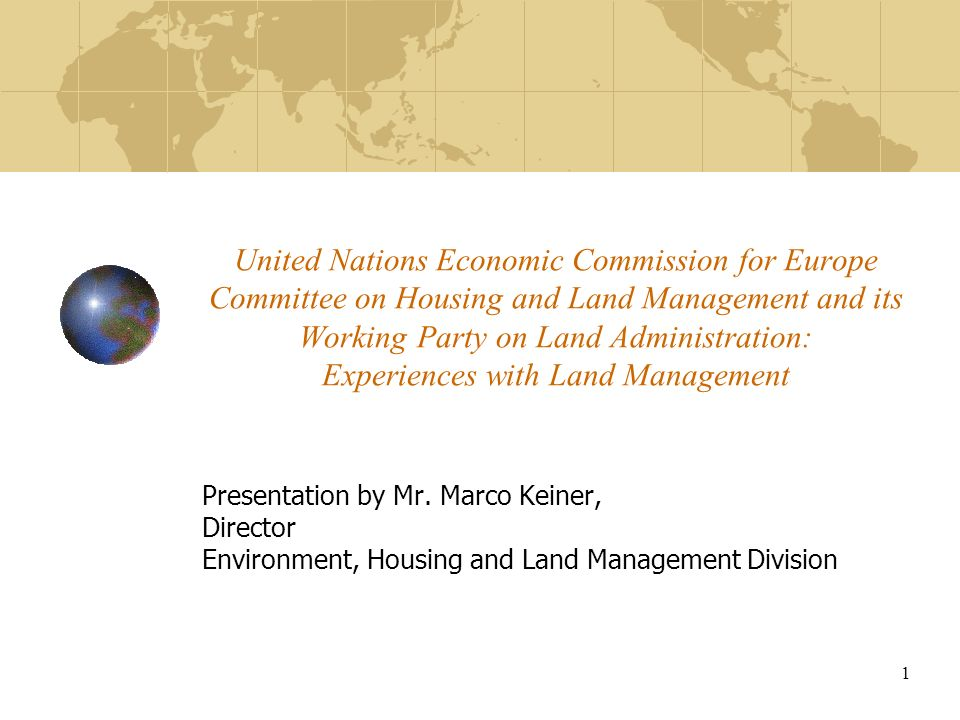 1 United Nations Economic Commission for Europe Committee on Housing and Land Management and its Working Party on Land Administration: Experiences with Land Management Presentation by Mr.