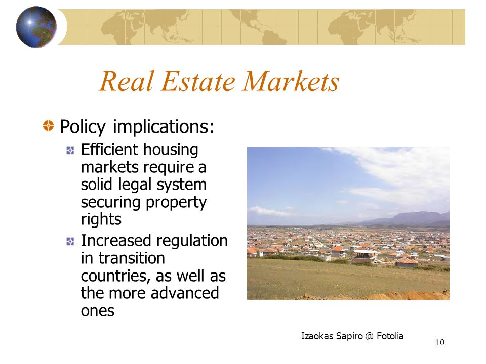 10 Real Estate Markets Policy implications: Efficient housing markets require a solid legal system securing property rights Increased regulation in transition countries, as well as the more advanced ones Izaokas Fotolia