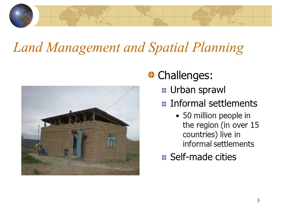 3 Land Management and Spatial Planning Challenges: Urban sprawl Informal settlements 50 million people in the region (in over 15 countries) live in in