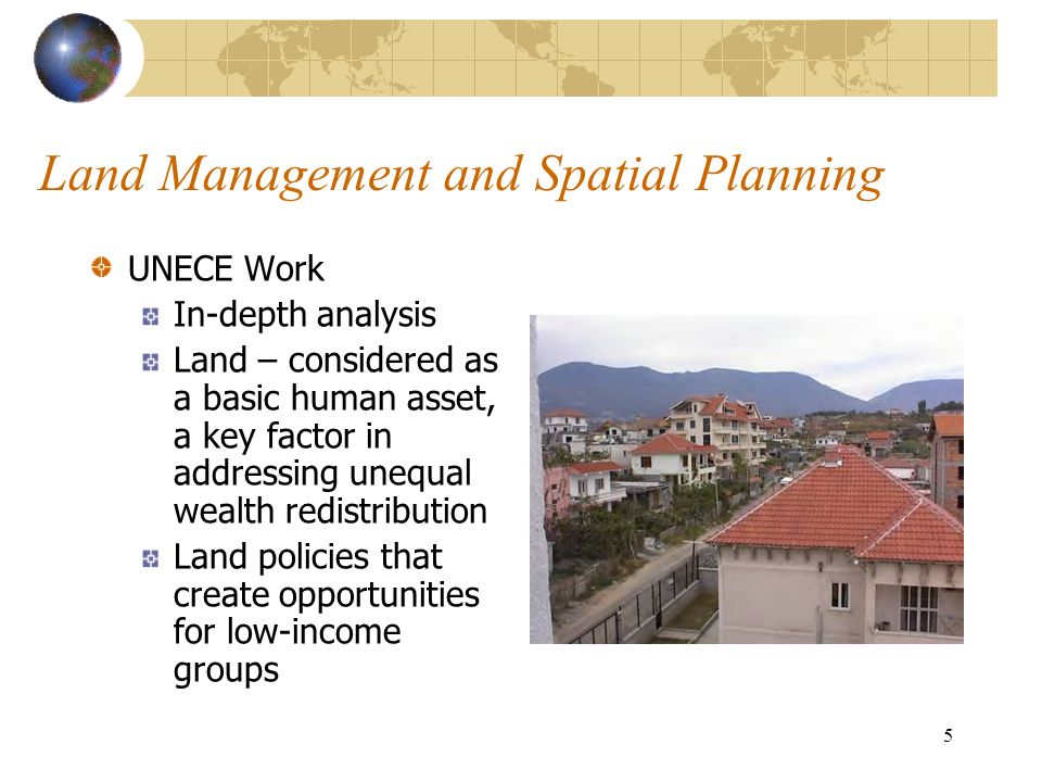 5 Land Management and Spatial Planning UNECE Work In-depth analysis Land – considered as a basic human asset, a key factor in addressing unequal wealth redistribution Land policies that create opportunities for low-income groups Mark Fotolia