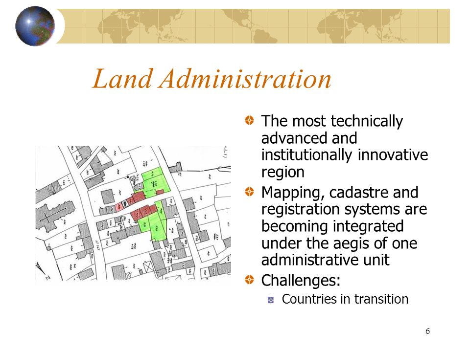 6 Land Administration The most technically advanced and institutionally innovative region Mapping, cadastre and registration systems are becoming integrated under the aegis of one administrative unit Challenges: Countries in transition Fotolia