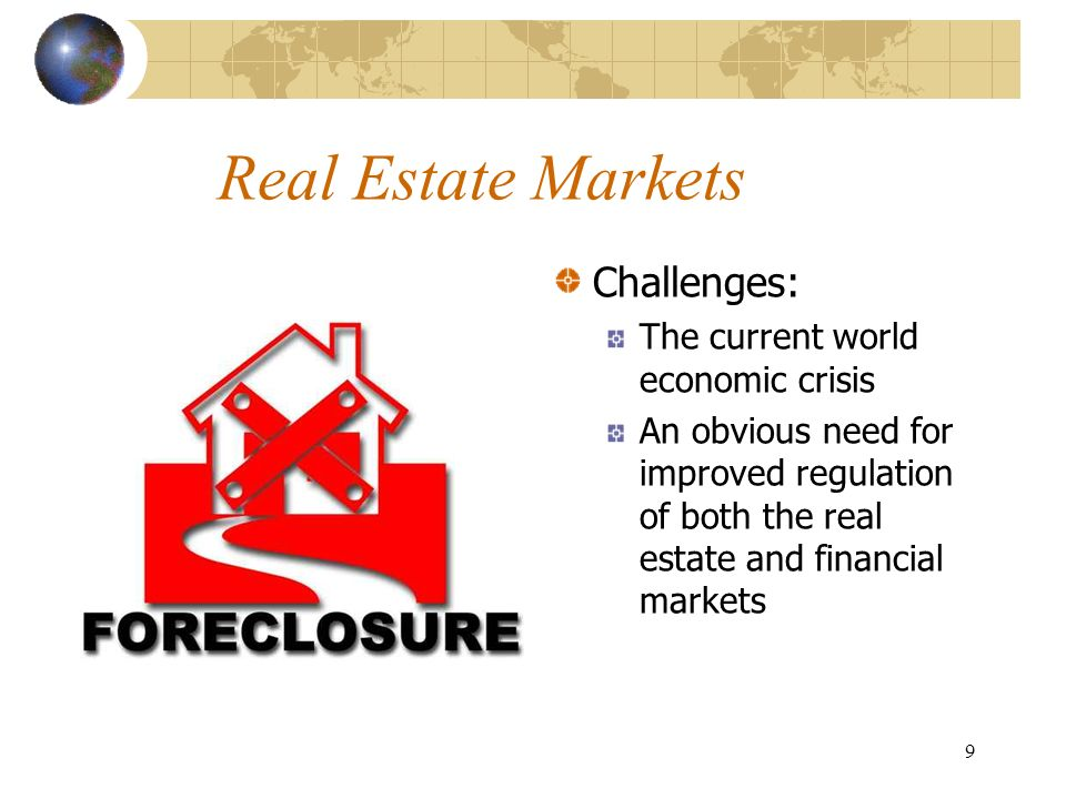 9 Real Estate Markets Challenges: The current world economic crisis An obvious need for improved regulation of both the real estate and financial markets