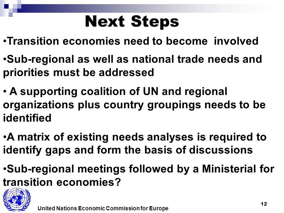 12 United Nations Economic Commission for Europe Transition economies need to become involved Sub-regional as well as national trade needs and priorities must be addressed A supporting coalition of UN and regional organizations plus country groupings needs to be identified A matrix of existing needs analyses is required to identify gaps and form the basis of discussions Sub-regional meetings followed by a Ministerial for transition economies.