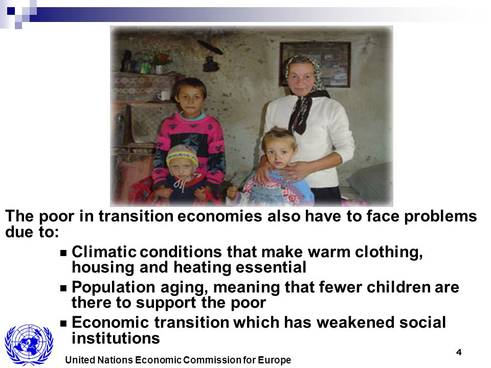 4 The poor in transition economies also have to face problems due to: Climatic conditions that make warm clothing, housing and heating essential Population aging, meaning that fewer children are there to support the poor Economic transition which has weakened social institutions